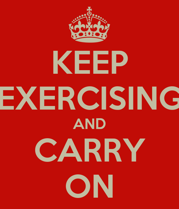 KEEP EXERCISING AND CARRY ON