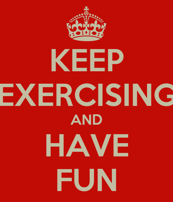 KEEP EXERCISING AND HAVE FUN