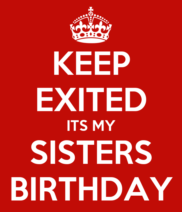 KEEP EXITED ITS MY SISTERS BIRTHDAY