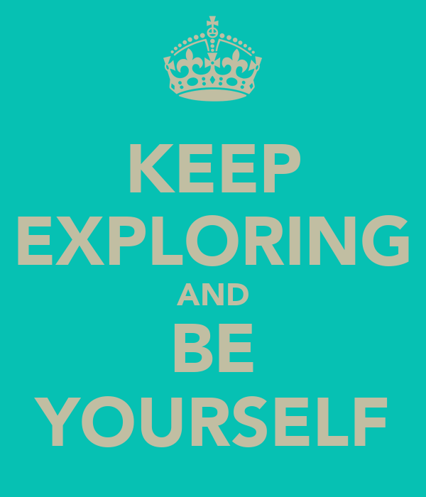 KEEP EXPLORING AND BE YOURSELF
