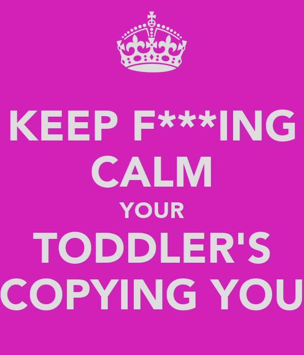 KEEP F***ING CALM YOUR TODDLER'S COPYING YOU