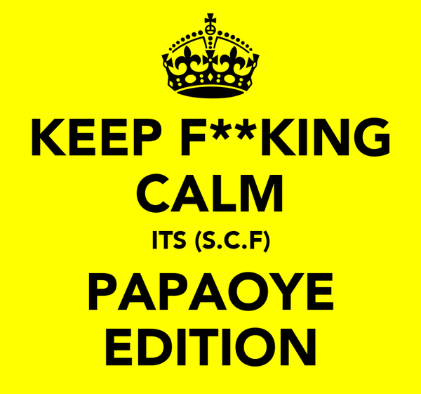 KEEP F**KING CALM ITS (S.C.F) PAPAOYE EDITION