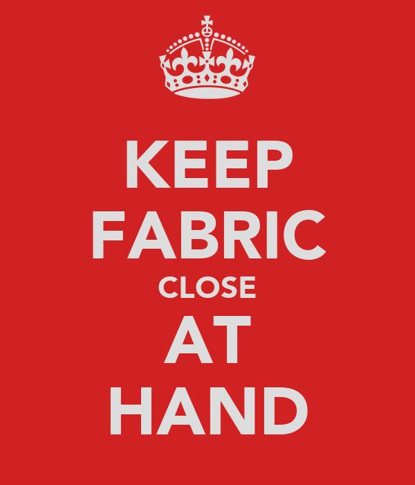 KEEP FABRIC CLOSE AT HAND