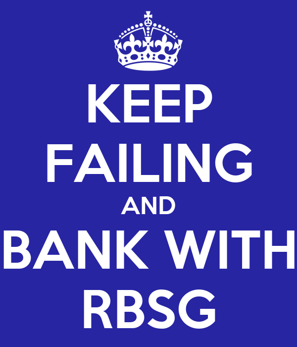 KEEP FAILING AND BANK WITH RBSG
