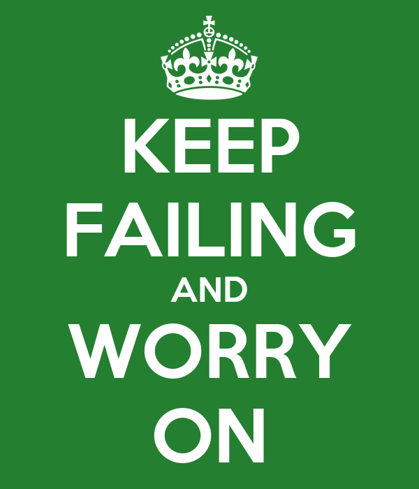 KEEP FAILING AND WORRY ON