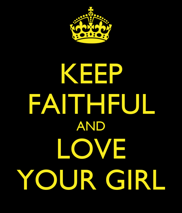 KEEP FAITHFUL AND LOVE YOUR GIRL