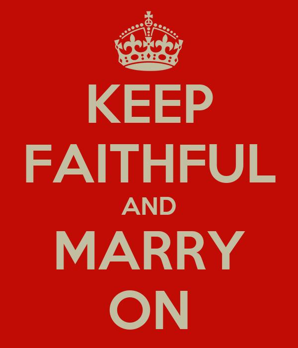 KEEP FAITHFUL AND MARRY ON
