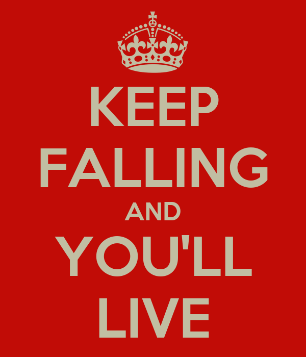 KEEP FALLING AND YOU'LL LIVE