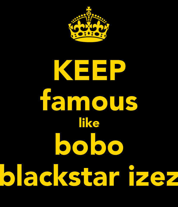 KEEP famous like bobo blackstar izez
