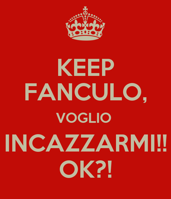 KEEP FANCULO, VOGLIO  INCAZZARMI!! OK?!