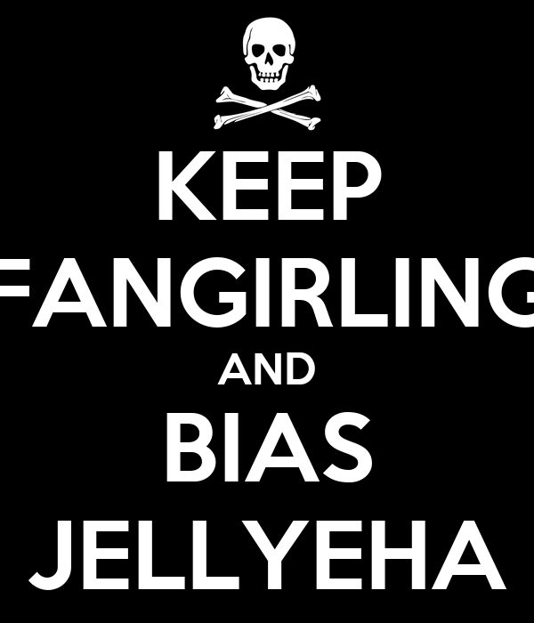 KEEP FANGIRLING AND BIAS JELLYEHA
