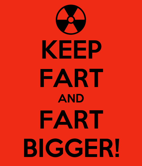 KEEP FART AND FART BIGGER!