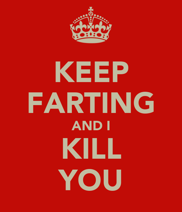 KEEP FARTING AND I KILL YOU