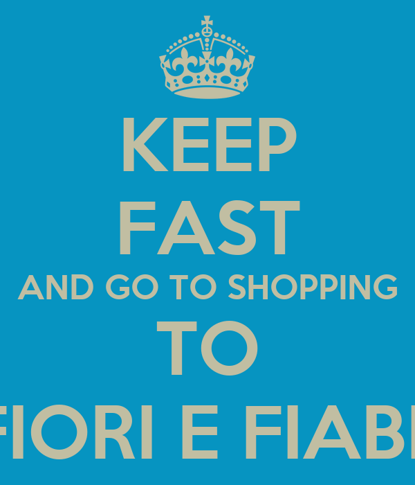 KEEP FAST AND GO TO SHOPPING TO FIORI E FIABE