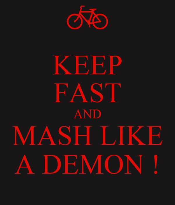 KEEP FAST AND MASH LIKE A DEMON !