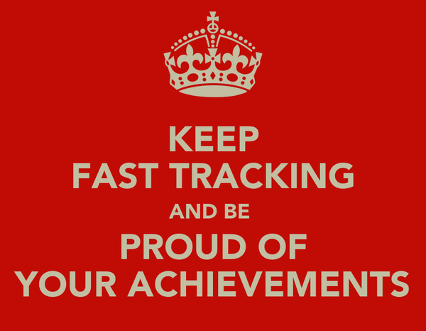 KEEP FAST TRACKING AND BE  PROUD OF YOUR ACHIEVEMENTS