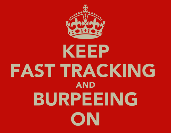KEEP FAST TRACKING  AND BURPEEING ON