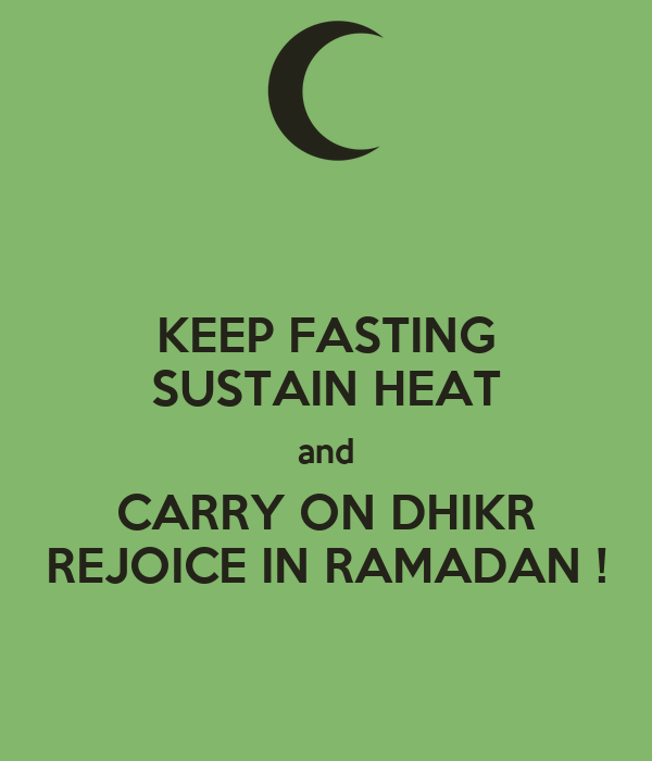 KEEP FASTING SUSTAIN HEAT and CARRY ON DHIKR REJOICE IN RAMADAN !