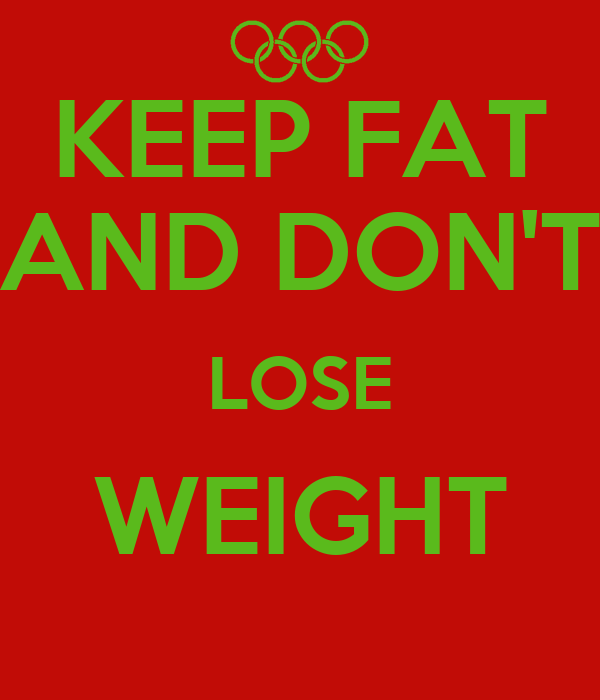 KEEP FAT AND DON'T LOSE WEIGHT