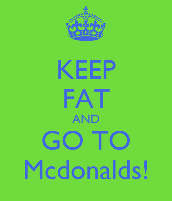 KEEP FAT AND GO TO Mcdonalds!