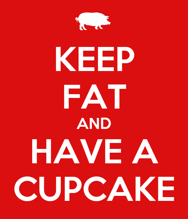 KEEP FAT AND HAVE A CUPCAKE