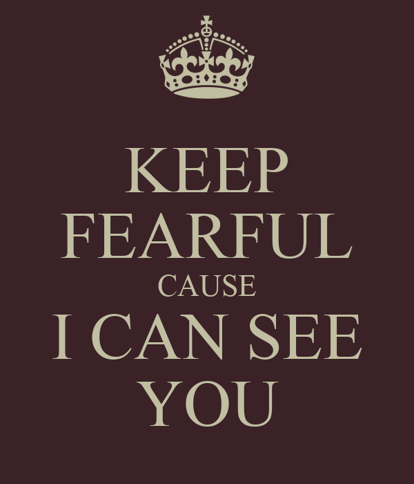 KEEP FEARFUL CAUSE I CAN SEE YOU
