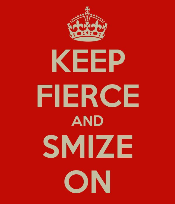 KEEP FIERCE AND SMIZE ON