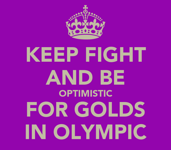 KEEP FIGHT AND BE OPTIMISTIC FOR GOLDS IN OLYMPIC