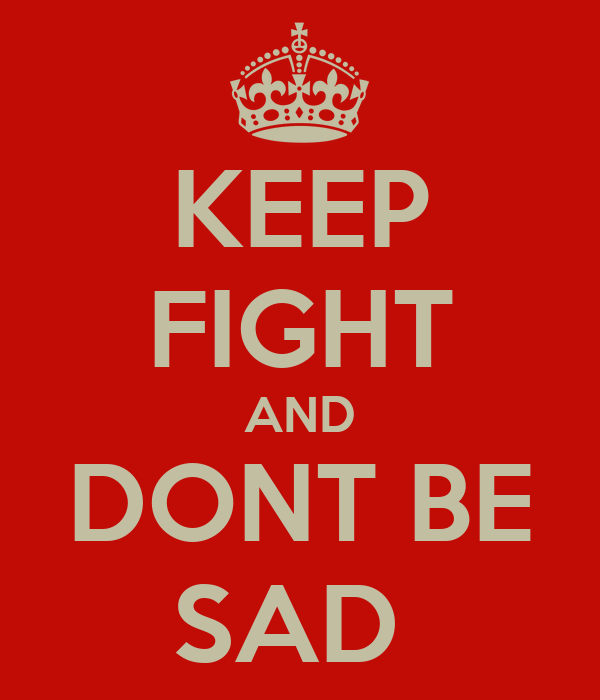 KEEP FIGHT AND DONT BE SAD