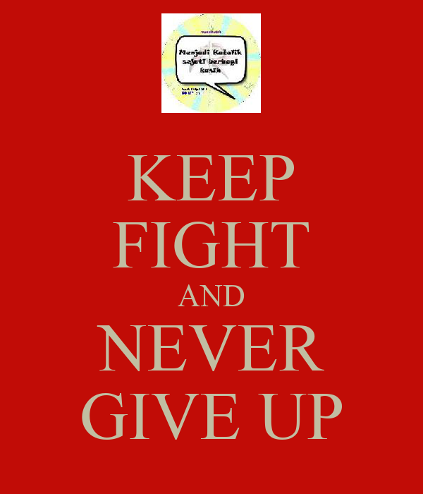 KEEP FIGHT AND NEVER GIVE UP