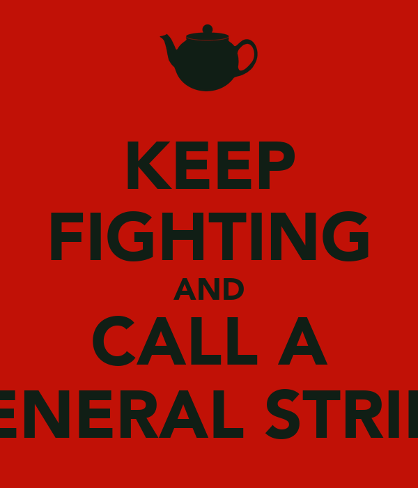 KEEP FIGHTING AND CALL A GENERAL STRIKE