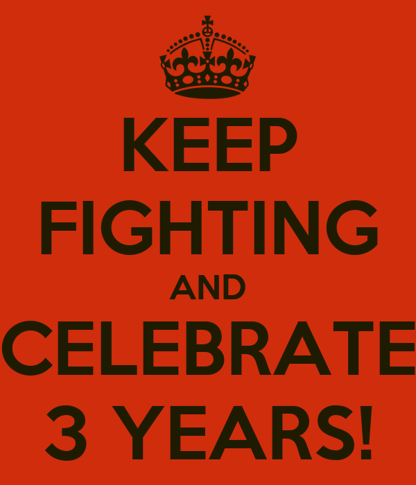 KEEP FIGHTING AND CELEBRATE 3 YEARS!