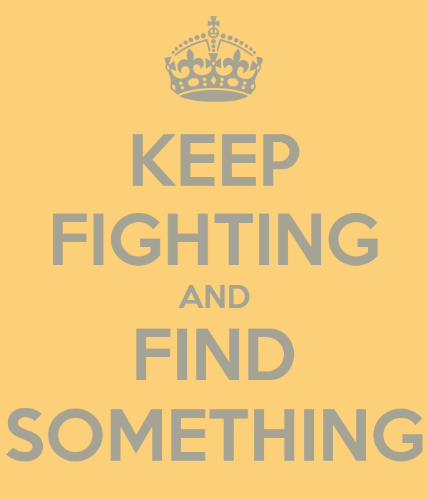 KEEP FIGHTING AND FIND SOMETHING