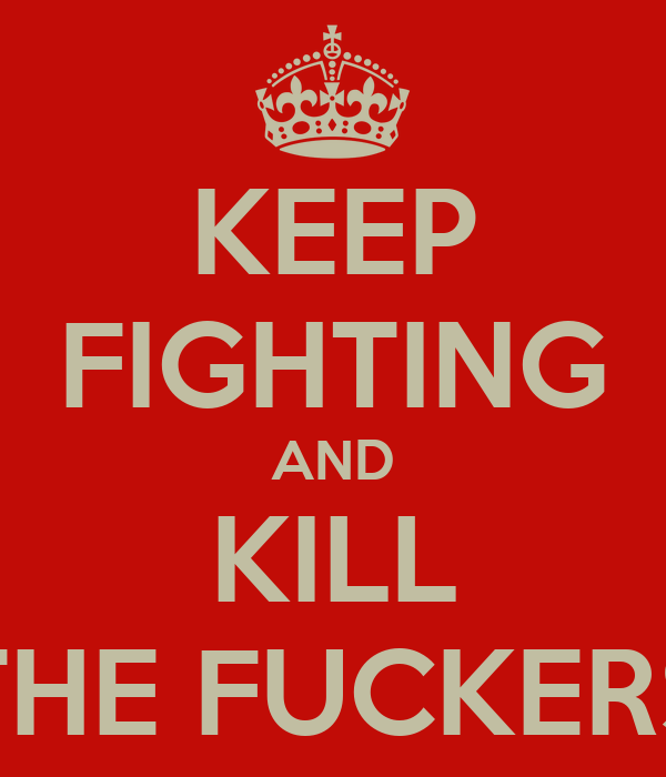 KEEP FIGHTING AND KILL THE FUCKERS