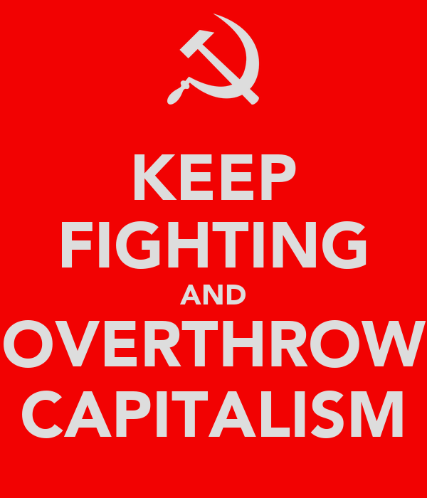 KEEP FIGHTING AND OVERTHROW CAPITALISM