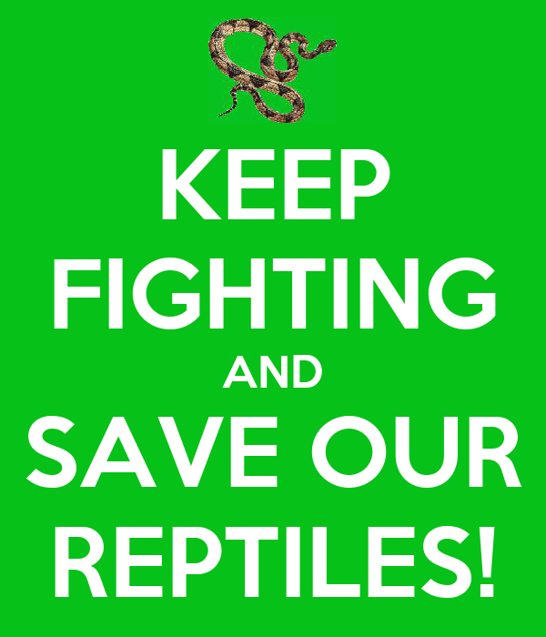 KEEP FIGHTING AND SAVE OUR REPTILES!