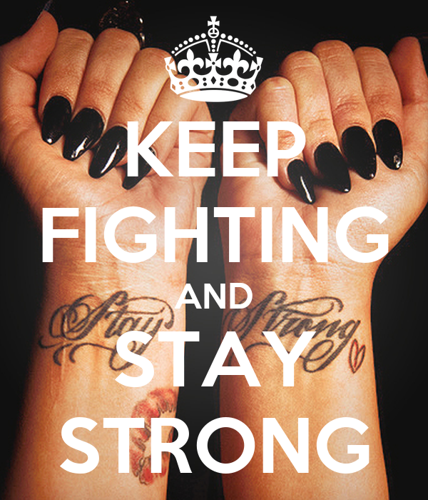 KEEP FIGHTING AND STAY STRONG