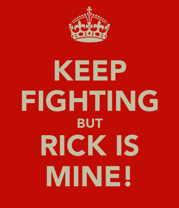 KEEP FIGHTING BUT RICK IS MINE!