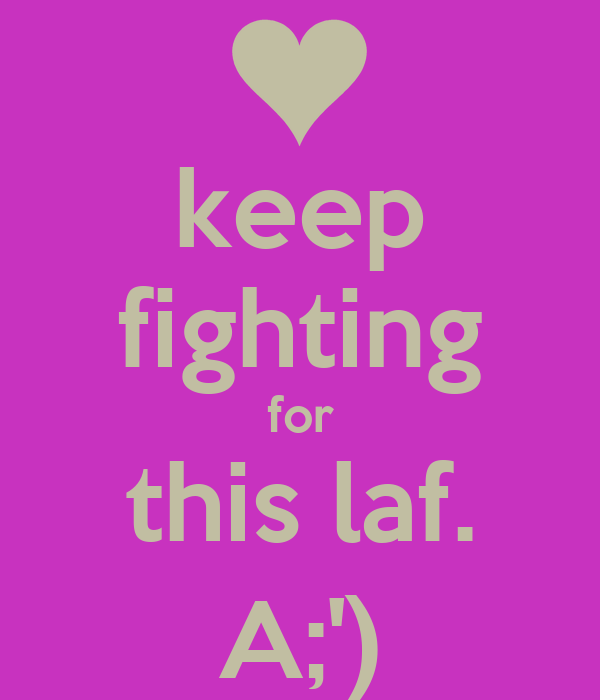keep fighting for this laf. A;')