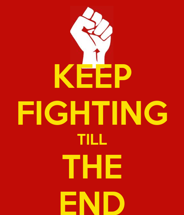 KEEP FIGHTING TILL THE END
