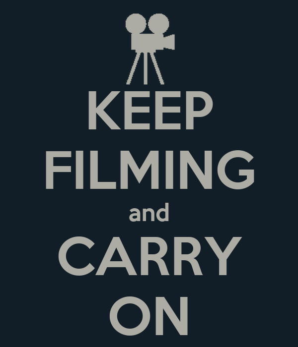 KEEP FILMING and CARRY ON