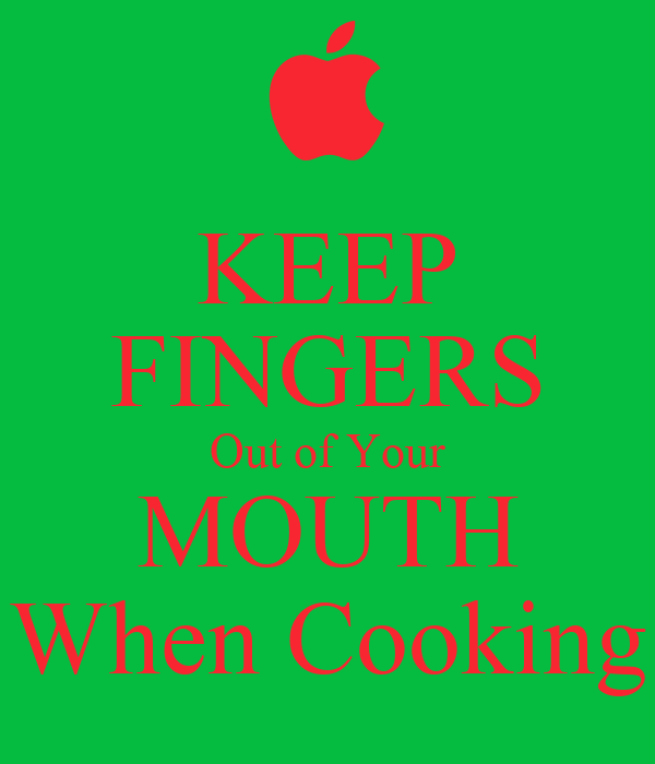 KEEP FINGERS Out of Your MOUTH When Cooking