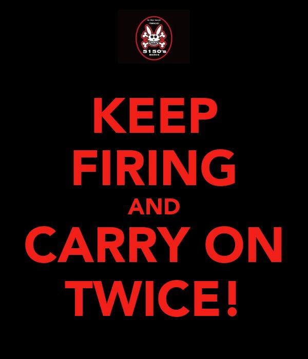 KEEP FIRING AND CARRY ON TWICE!