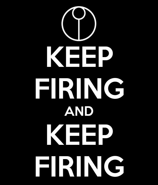 KEEP FIRING AND KEEP FIRING