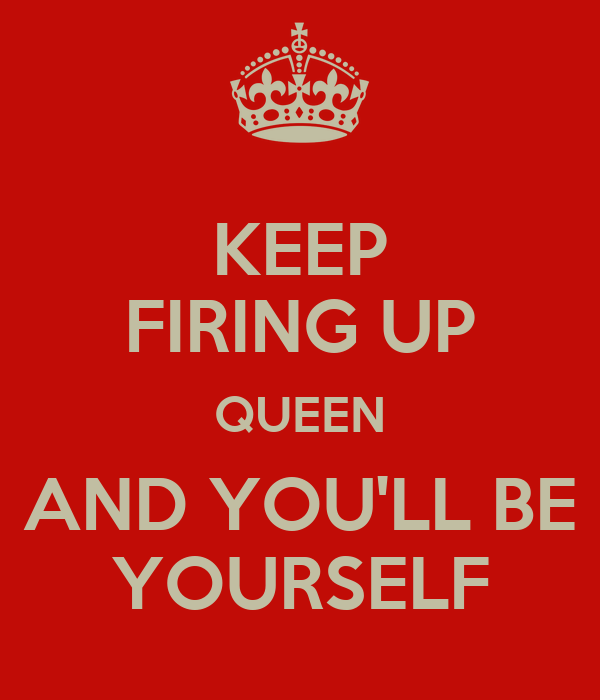 KEEP FIRING UP QUEEN AND YOU'LL BE YOURSELF