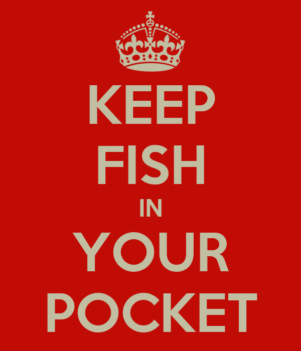 KEEP FISH IN YOUR POCKET