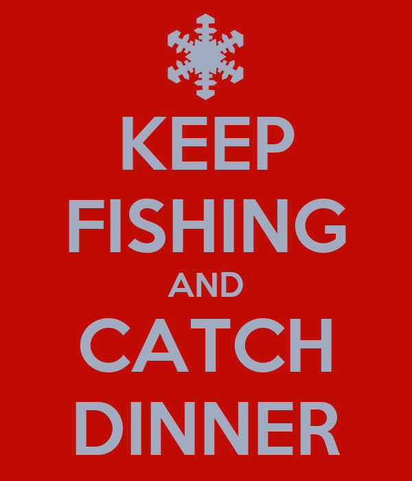 KEEP FISHING AND CATCH DINNER