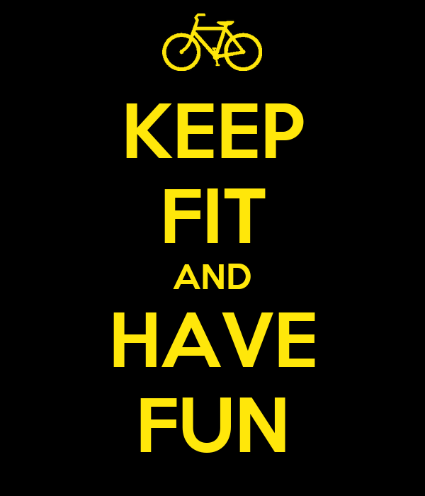 KEEP FIT AND HAVE FUN