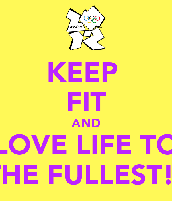 KEEP  FIT AND LOVE LIFE TO THE FULLEST!!