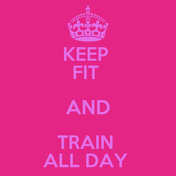 KEEP  FIT  AND TRAIN  ALL DAY